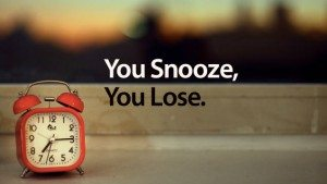 you snooze you lose